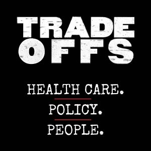 Tradeoffs podcast: health care, policy, people